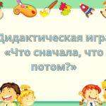 Дидактическая игра «Что сначала, что потом?»