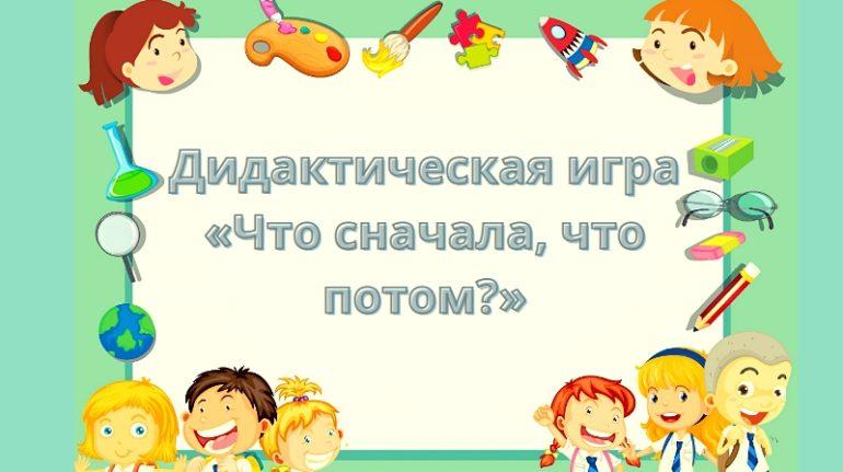 Игра «Что сначала, что потом?» для развития логики и речи у старших дошкольников